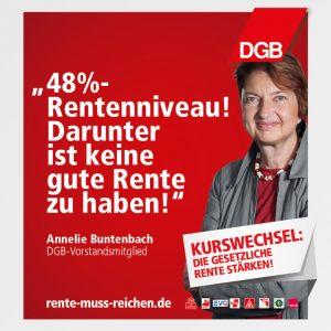 """""""48 Prozent Rentenniveau! Darunter ist keine gute Rente zu haben!"""" Zitat von Annelie Buntenbach, DGB-Vorstandsmitglied; Kurswechsel: Die gesetzliche Rente stärken! Rente-muss-reichen.de Logo des DGB, Logos aller Mitgliedsgewerkschaften"""